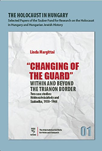 9789653084674: The Holocaust in Hungary : Changing of the Guard Within and Beyond the Trianon Border: Two Case Studies: Hódmezvásárhely and Szabadka, 1938--1944