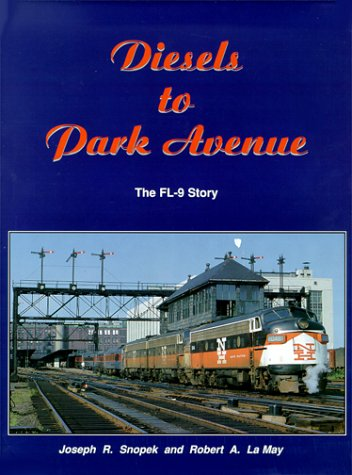 Diesels to Park Avenue: The FL9 Story: Joseph R. Snopek; Robert A. Le May