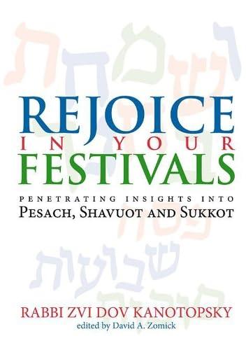 Rejoice in Your Festivals: Penetrating Insights into: Kanotopsky, Rabbi Zvi