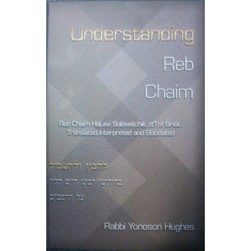 """Understanding Reb Chaim: Reb Chaim HaLevi Soloveitchik zt""""l of Brisk: Translated, Interpreted ..."""