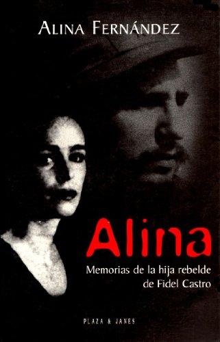 Alina: Memorias de la hija rebelde de Fidel Castro: Alina Fernandez