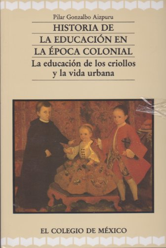 9789681204495: Historia de La Educacion En La Epoca Colonial: La Educacion de Los Criollos y La Vida Urbana (Estudios Historicos)