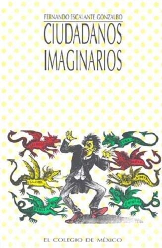 Ciudadanos imaginarios. Memorial de los afanes y: Escalante Gonzalbo, Fernando