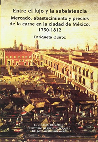 9789681211165: Entre El Lujo y La Subsistencia: Mercado, Abastecimiento y Precios de La Carne En La Ciudad de Mexico, 1750-1812 (Estudios Historicos)