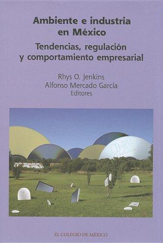 Ambiente e industria en México: Tendencias, regulación y comportamiento empresarial: ...