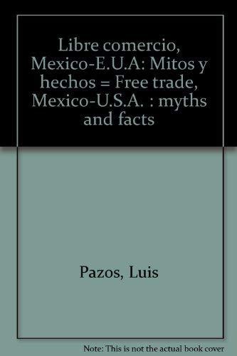 Libre comercio, Mexico-E.U.A: Mitos y hechos =: Luis Pazos