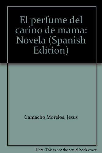 El perfume del carino de mama: Novela: Camacho Morelos, Jesus