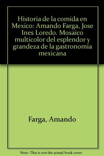 Historia de la comida en Mexico: Amando Farga, Jose Ines Loredo. Mosaico multicolor del esplendor y...