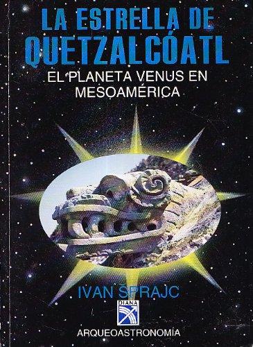 LA ESTRELLA DE QUETZALCOATL, el Planeta Venus en Mesoamerica: SPRAJC, Ivan