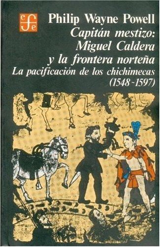 9789681604868: Capitán mestizo : Miguel Caldera y la Frontera norteña. La pacificación de los chichimecas (1548-1597) (Historia) (Spanish Edition)