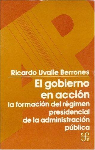 9789681616243: El gobierno en acción : la formación del régimen presidencial de la administración pública (Sección de obras de administración pública) (Spanish Edition)