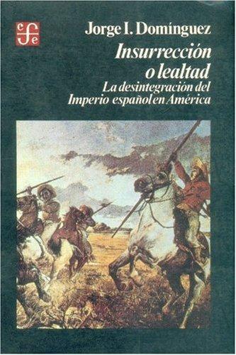 Insurreccion O Lealtad: La Desintegracion del Imperio Espanol En America (9681617991) by Jorge I. Domínguez