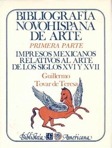 Bibliografia Novohispana de Arte: Primera Parte. Impresos Mexicanos Relativos Al Arte de Los Siglos...