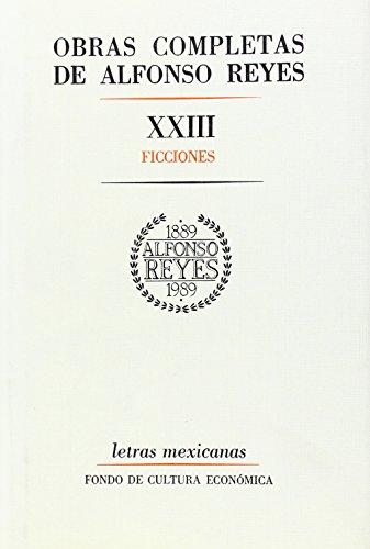 Obras completas, XXIII : Ficciones (Letras Mexicanas): Reyes Alfonso; Editor-Fondo