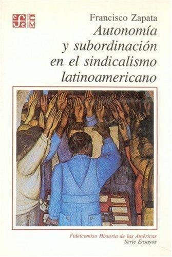 Autonomía y subordinación en el sindicalismo latinoamericano: Zapata, Francisco
