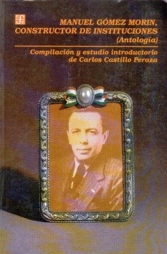 Manuel Gómez Morin, constructor de instituciones: Antología: Luis Felipe Rodr-Guez/