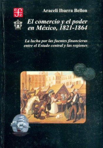 9789681648046: El comercio y el poder en México 1821-1864. La lucha por las fuentes financieras entre el Estado central y las regiones (Historia) (Spanish Edition)