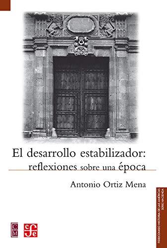 El desarrollo estabilizador: reflexiones sobre una época: Ortiz Mena Antonio