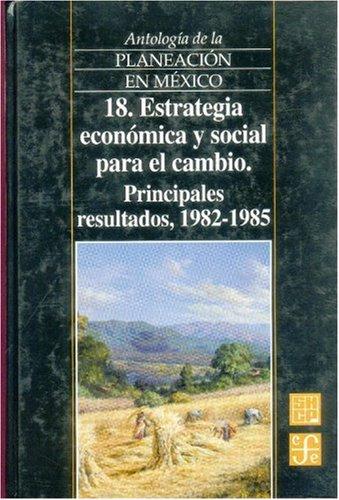 9789681655020: Antología de la planeación en México 1917-1985, 18. Estrategia económica y social para el cambio. Principales resultados (1982-1985) (Antologia de la Planeacion en Mexico) (Spanish Edition)