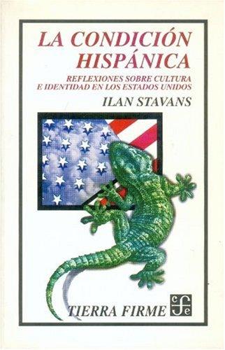 LA CONDICION HISPANICA. Reflexiones sobre cultura e: STAVANS, ILAN