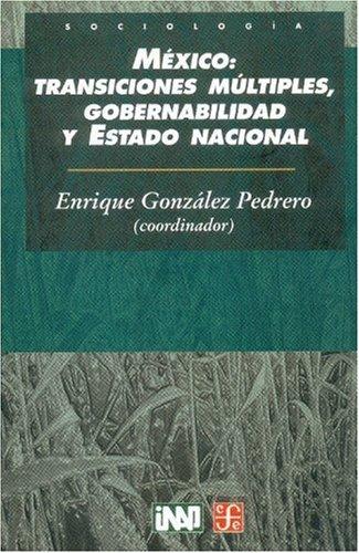 México: transiciones múltiples, gobernabilidad y Estado nacional: González Pedrero Enrique
