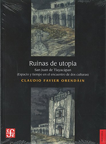 Ruinas de utopÃa : San Juan de Tlayacapan. Espacio y tiempo en el encuentro de dos culturas ...