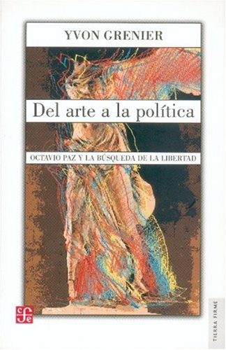 Del arte a la política. Octavio Paz y la búsqueda de la libertad (Tierra Firme) (...