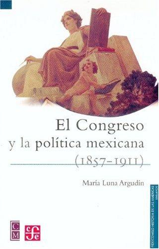El congreso y la política mexicana (1875-1911): María, Luna Argudín