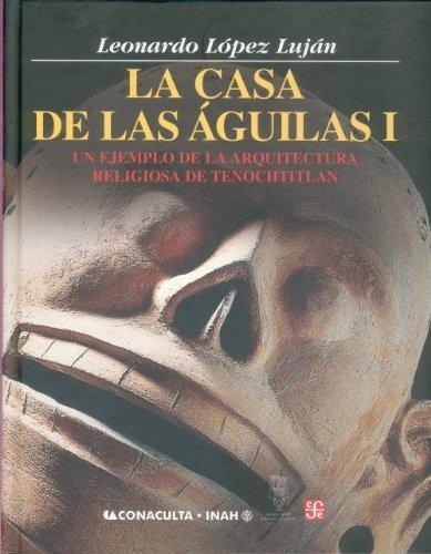 9789681675356: La Casa de Las Aguilas. Un Ejemplo de La Arquitectura Religiosa En Tenochtitlan. Tomo I (Antropologa)
