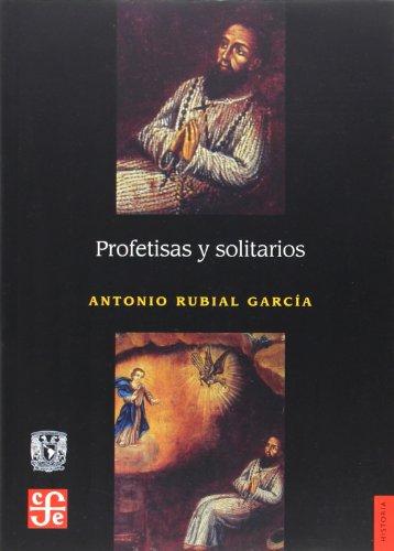 9789681679842: Profetisas y solitarios. Espacios y mensajes de una religión dirigida por ermitaños y beatas laicos en las ciudades de Nueva España (Historia) (Spanish Edition)