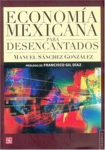 Economía mexicana para desencantados (Historia) (Spanish Edition): Manuel, Sánchez González