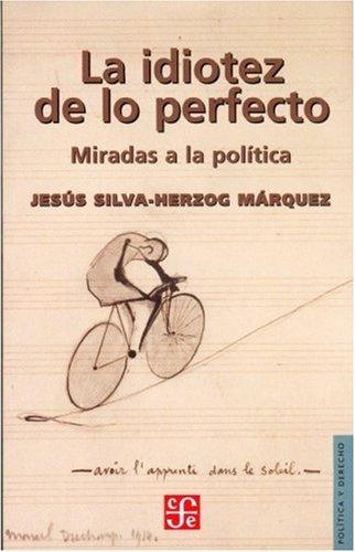 9789681681135: La idiotez de lo perfecto. Miradas a la política (Politica Y Derecho) (Spanish Edition)