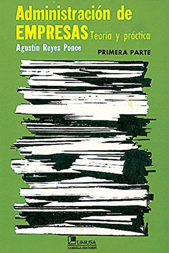 ADMINISTRACION DE EMPRESAS TEORIA Y PRACTICA PRIMERA: AGUSTIN REYES PONCE