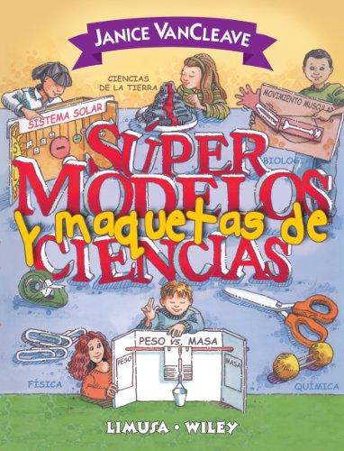 Supermodelos Y Maquetas De Ciencias/ Science Supermodels and Scale Models (Spanish Edition) (9681867106) by VanCleave, Janice Pratt
