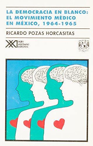 La democracia en blanco: El movimiento médico en México, 1964-1965: Pozas Horcasitas,...