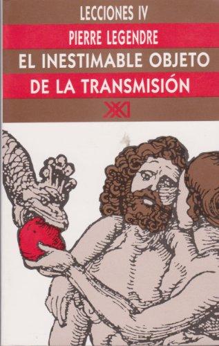 Lecciones IV: El inestimable objeto de la transmision. Estudios sobre el principio genealogico en Occidente (Spanish Edition) (9789682320200) by Pierre Legendre