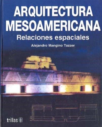 Arquitectura Mesoamericana: Relaciones Espaciales: Mangino Tazzer, Alejandro