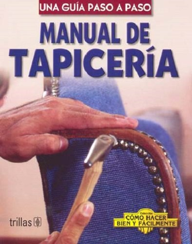 9789682445545: Manual De Tapiceria / Upholstery Manual: Una Guia Paso A Paso / A Step-by-Step Guide (Coleccion Como Hacer Bien Y Facilmente/How to Do it Right and Easy Colection) (Spanish Edition)