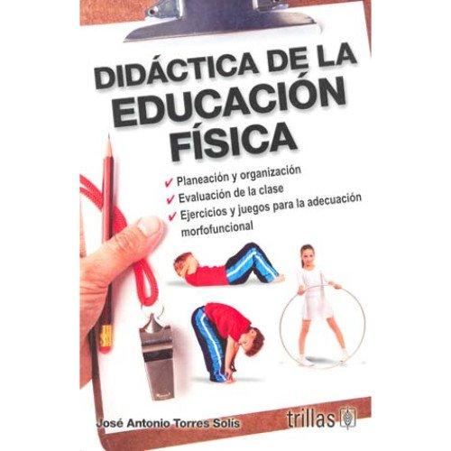 Didactica de la educacion fisica/ Didactics of: Jose Antonio Torres