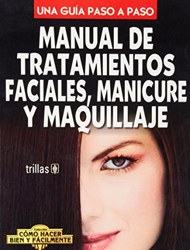 Manual de tratamientos faciales, manicure y maquillaje: Editorial Trillas S.A.