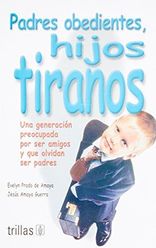 Padres obedientes, hijos tiranos / Obedient Parents,: De Amaya, Evelyn