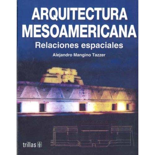 Arquitectura Mesoamericana/ Mesoamerican Architecture: Relaciones Espaciales (Spanish: Tazzer, Alejandro Mangino