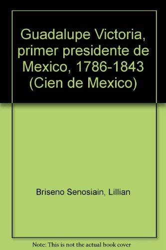 9789682911323: Guadalupe Victoria, primer presidente de México, 1786-1843 (Cien de México) (Spanish Edition)