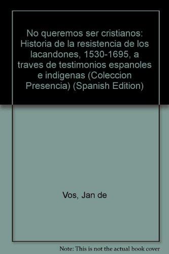 9789682928512: No queremos ser cristianos: Historia de la resistencia de los lacandones, 1530-1695, a traves de testimonios espanoles e indigenas (Coleccion Presencia) (Spanish Edition)