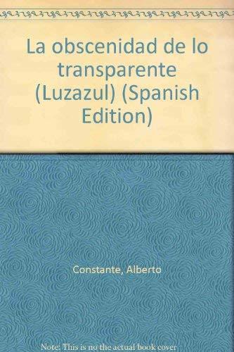 La obscenidad de lo transparente (Luzazul) (Spanish Edition): Constante, Alberto