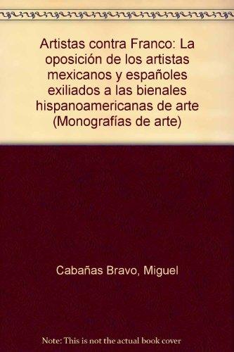 9789683642592: Artistas contra Franco: La oposicion de los artistas mexicanos y espanoles exiliados a las bienales hispanoamericanas de arte (Monografias de arte) (Spanish Edition)