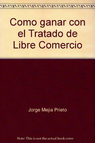 Como ganar con el Tratado de Libre: Mejia Prieto, Jorge