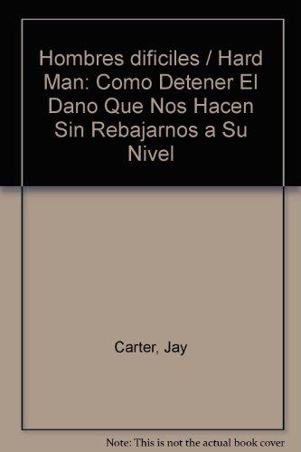 Hombres dificiles / Hard Man: Como Detener El Dano Que Nos Hacen Sin Rebajarnos a Su Nivel (Spanish Edition) (9683812988) by Jay Carter