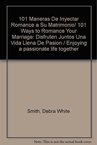 101 Maneras De Inyectar Romance a Su Matrimonio/ 101 Ways to Romance Your Marriage: Disfruten Juntos Una Vida Llena De Pasion / Enjoying a passionate life together (Spanish Edition) (9683813194) by Debra White Smith