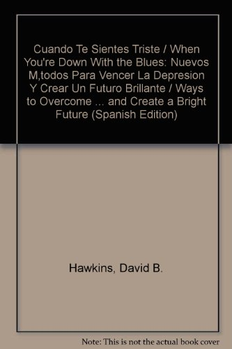 Cuando Te Sientes Triste / When You're Down With the Blues: Nuevos Métodos Para Vencer La Depresion Y Crear Un Futuro Brillante / Ways to Overcome ... and Create a Bright Future (Spanish Edition) (9683813844) by Hawkins, David B.